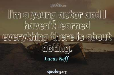 Photo Quote of I'm a young actor and I haven't learned everything there is about acting.
