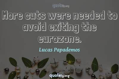 Photo Quote of More cuts were needed to avoid exiting the eurozone.