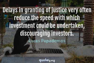 Photo Quote of Delays in granting of justice very often reduce the speed with which investment could be undertaken, discouraging investors.