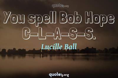 Photo Quote of You spell Bob Hope C-L-A-S-S.