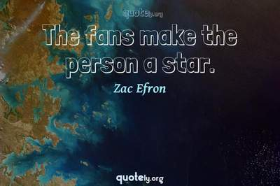 Photo Quote of The fans make the person a star.