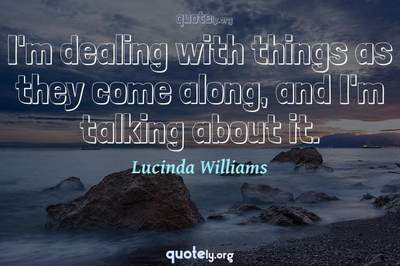 Photo Quote of I'm dealing with things as they come along, and I'm talking about it.