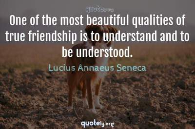 Photo Quote of One of the most beautiful qualities of true friendship is to understand and to be understood.