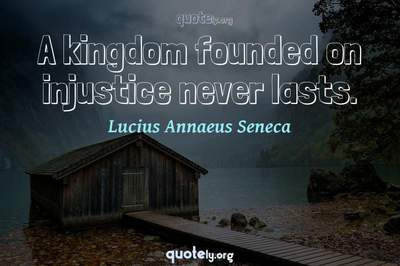 Photo Quote of A kingdom founded on injustice never lasts.