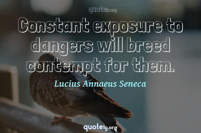 Photo Quote of Constant exposure to dangers will breed contempt for them.