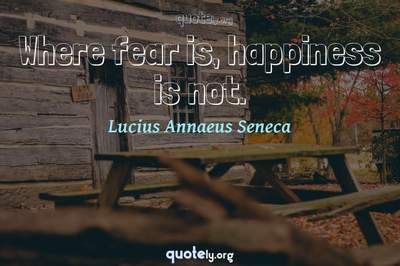 Photo Quote of Where fear is, happiness is not.