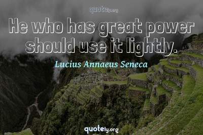Photo Quote of He who has great power should use it lightly.