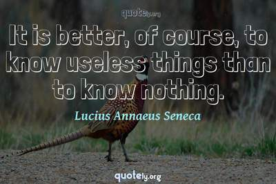Photo Quote of It is better, of course, to know useless things than to know nothing.