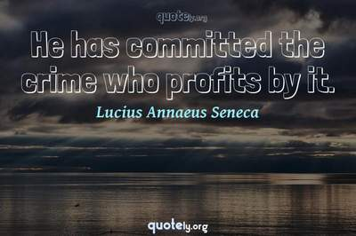 Photo Quote of He has committed the crime who profits by it.