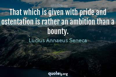 Photo Quote of That which is given with pride and ostentation is rather an ambition than a bounty.