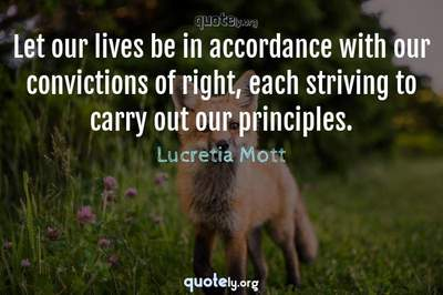 Photo Quote of Let our lives be in accordance with our convictions of right, each striving to carry out our principles.
