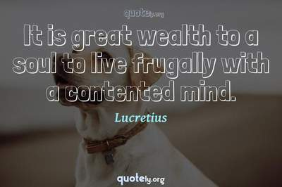 Photo Quote of It is great wealth to a soul to live frugally with a contented mind.