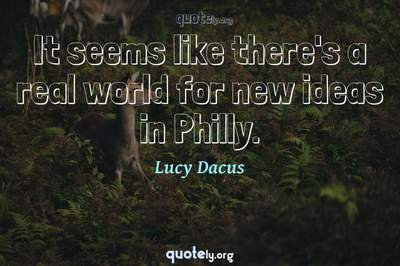 Photo Quote of It seems like there's a real world for new ideas in Philly.