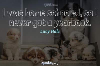 Photo Quote of I was home schooled, so I never got a yearbook.