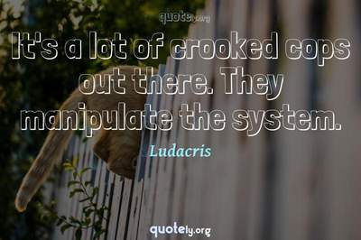 Photo Quote of It's a lot of crooked cops out there. They manipulate the system.