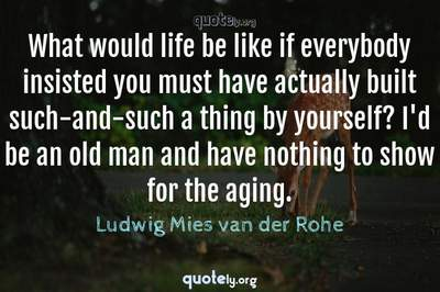 Photo Quote of What would life be like if everybody insisted you must have actually built such-and-such a thing by yourself? I'd be an old man and have nothing to show for the aging.