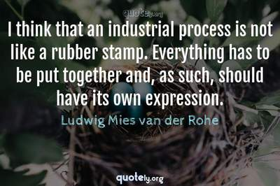 Photo Quote of I think that an industrial process is not like a rubber stamp. Everything has to be put together and, as such, should have its own expression.