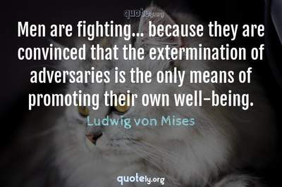 Photo Quote of Men are fighting... because they are convinced that the extermination of adversaries is the only means of promoting their own well-being.