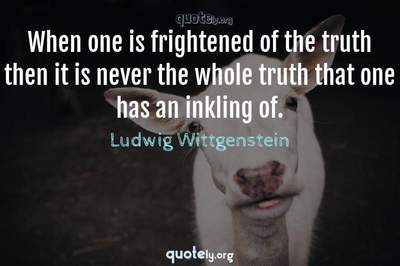 Photo Quote of When one is frightened of the truth then it is never the whole truth that one has an inkling of.
