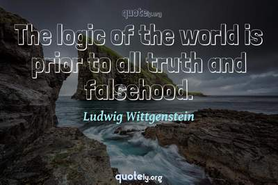 Photo Quote of The logic of the world is prior to all truth and falsehood.
