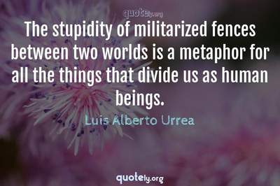 Photo Quote of The stupidity of militarized fences between two worlds is a metaphor for all the things that divide us as human beings.