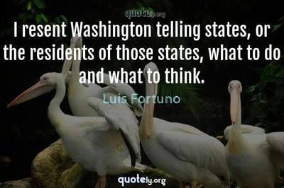 Photo Quote of I resent Washington telling states, or the residents of those states, what to do and what to think.