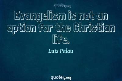 Photo Quote of Evangelism is not an option for the Christian life.