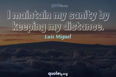 Photo Quote of I maintain my sanity by keeping my distance.