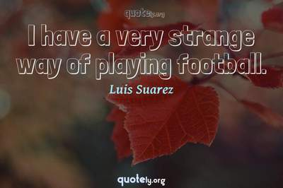 Photo Quote of I have a very strange way of playing football.