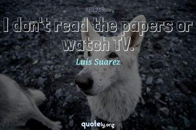 Photo Quote of I don't read the papers or watch TV.
