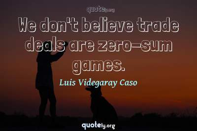 Photo Quote of We don't believe trade deals are zero-sum games.