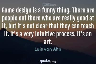 Photo Quote of Game design is a funny thing. There are people out there who are really good at it, but it's not clear that they can teach it. It's a very intuitive process. It's an art.
