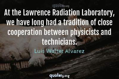 Photo Quote of At the Lawrence Radiation Laboratory, we have long had a tradition of close cooperation between physicists and technicians.