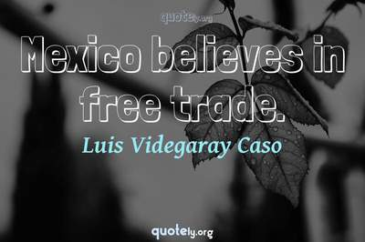 Photo Quote of Mexico believes in free trade.