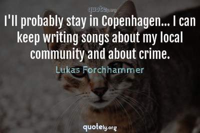 Photo Quote of I'll probably stay in Copenhagen... I can keep writing songs about my local community and about crime.