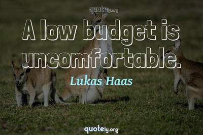 Photo Quote of A low budget is uncomfortable.
