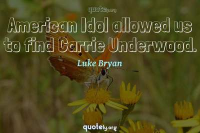 Photo Quote of American Idol allowed us to find Carrie Underwood.