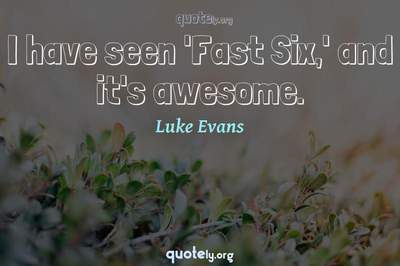 Photo Quote of I have seen 'Fast Six,' and it's awesome.