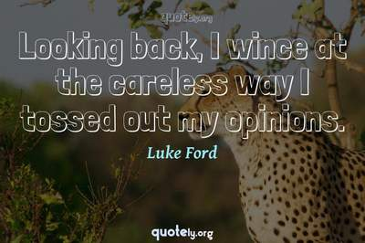 Photo Quote of Looking back, I wince at the careless way I tossed out my opinions.