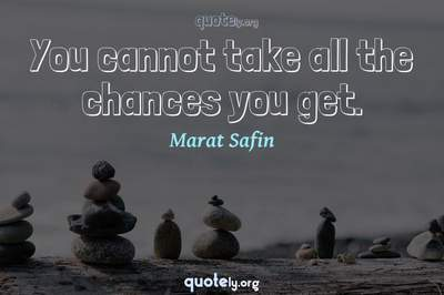 Photo Quote of You cannot take all the chances you get.