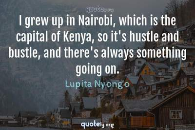Photo Quote of I grew up in Nairobi, which is the capital of Kenya, so it's hustle and bustle, and there's always something going on.