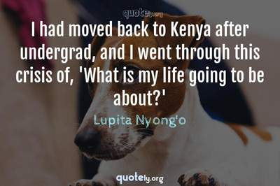 Photo Quote of I had moved back to Kenya after undergrad, and I went through this crisis of, 'What is my life going to be about?'