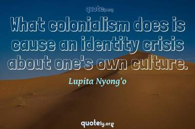 Photo Quote of What colonialism does is cause an identity crisis about one's own culture.