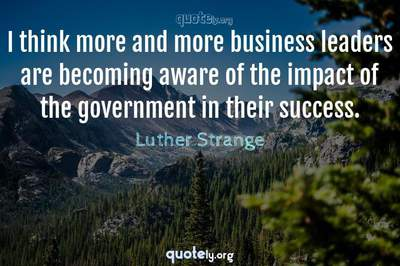Photo Quote of I think more and more business leaders are becoming aware of the impact of the government in their success.