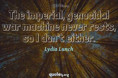 Photo Quote of The imperial, genocidal war machine never rests, so I don't either.