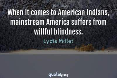 Photo Quote of When it comes to American Indians, mainstream America suffers from willful blindness.