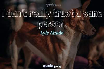 Photo Quote of I don't really trust a sane person.