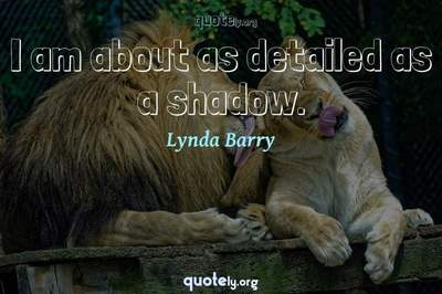 Photo Quote of I am about as detailed as a shadow.