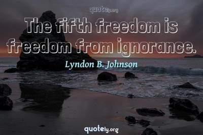 Photo Quote of The fifth freedom is freedom from ignorance.