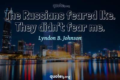 Photo Quote of The Russians feared Ike. They didn't fear me.